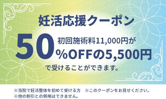 妊活応援クーポン 初回施術料11,000円が50%OFFの5,500円で受けることができます。